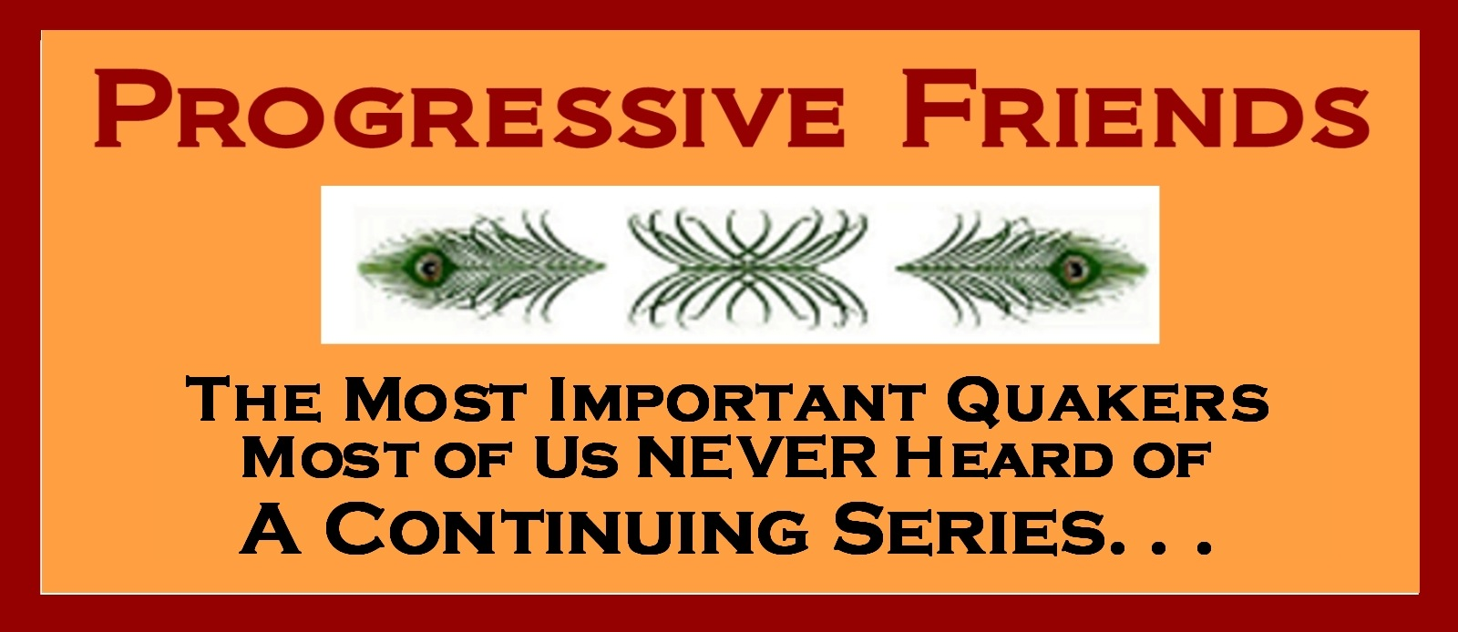 Progressive Friends - The Most Important Quakers Most Of Us Never Heard Of - A Continuing Series