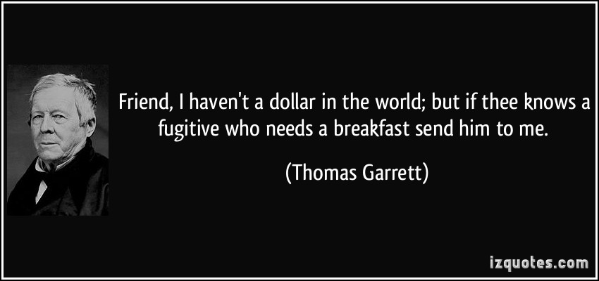 Thomas Garrett -- I haven't a dollar